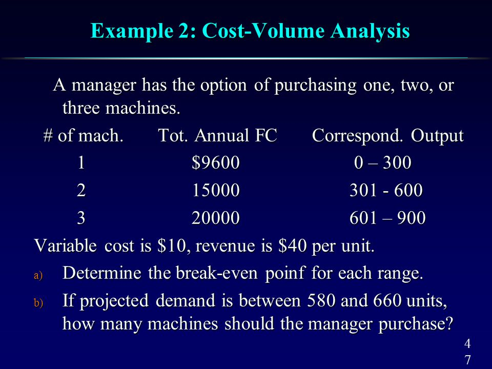 4747 Example 2: Cost-Volume Analysis A manager has the option of purchasing one, two, or three machines. A manager has the option of purchasing one, t