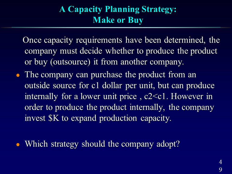 4949 A Capacity Planning Strategy: Make or Buy Once capacity requirements have been determined, the company must decide whether to produce the product