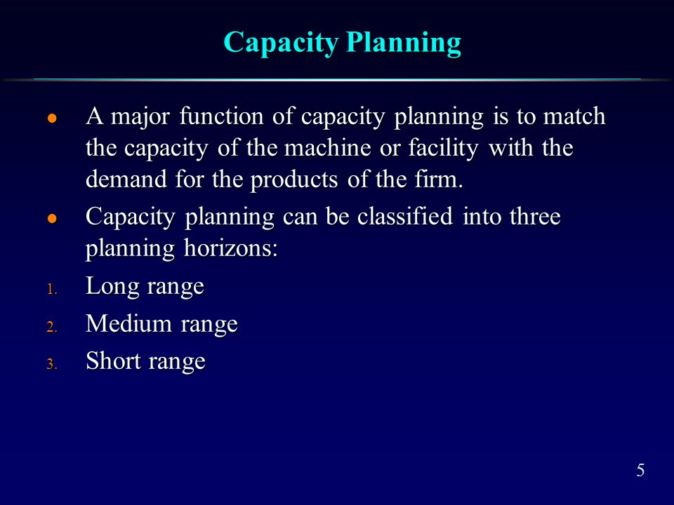 5 Capacity Planning l A major function of capacity planning is to match the capacity of the machine or facility with the demand for the products of th