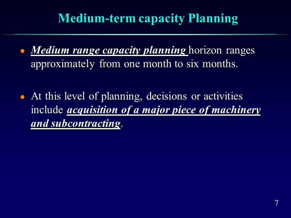 7 Medium-term capacity Planning l Medium range capacity planning horizon ranges approximately from one month to six months. l At this level of plannin