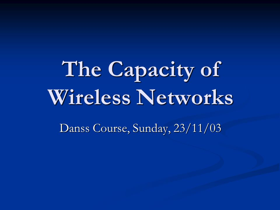 The Capacity of Wireless Networks Danss Course, Sunday, 23/11/03