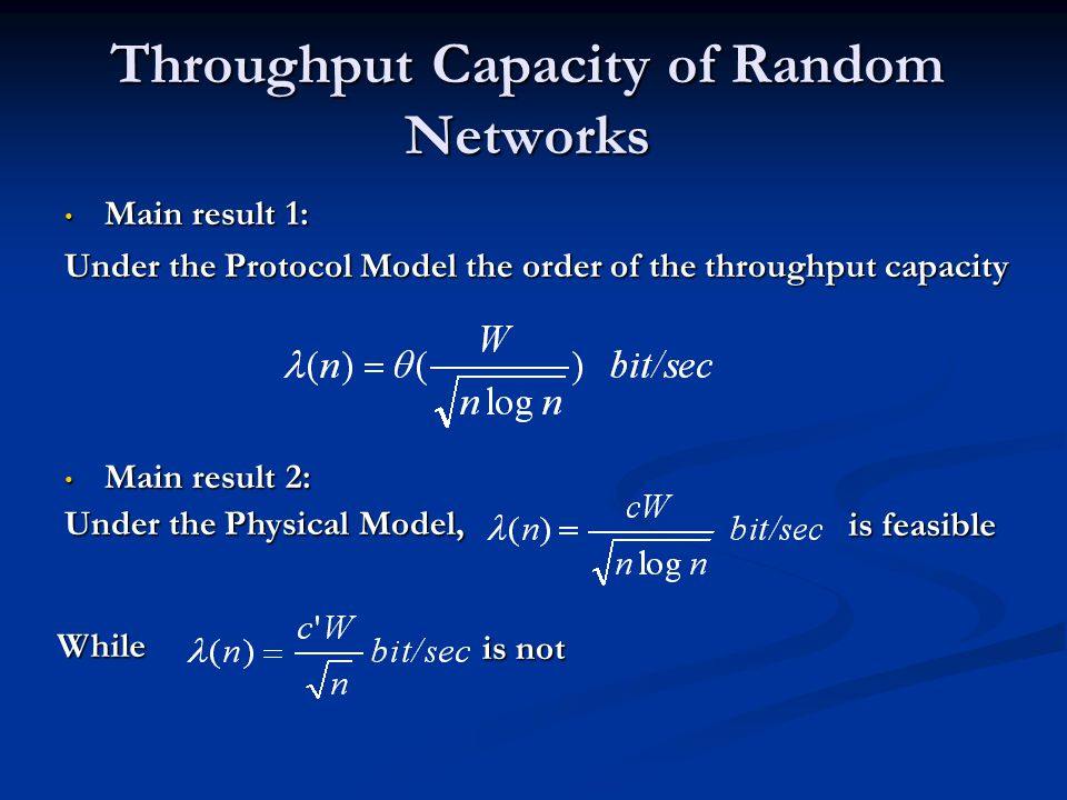 Throughput Capacity of Random Networks Main result 1: Main result 1: Under the Protocol Model the order of the throughput capacity Main result 2: Main