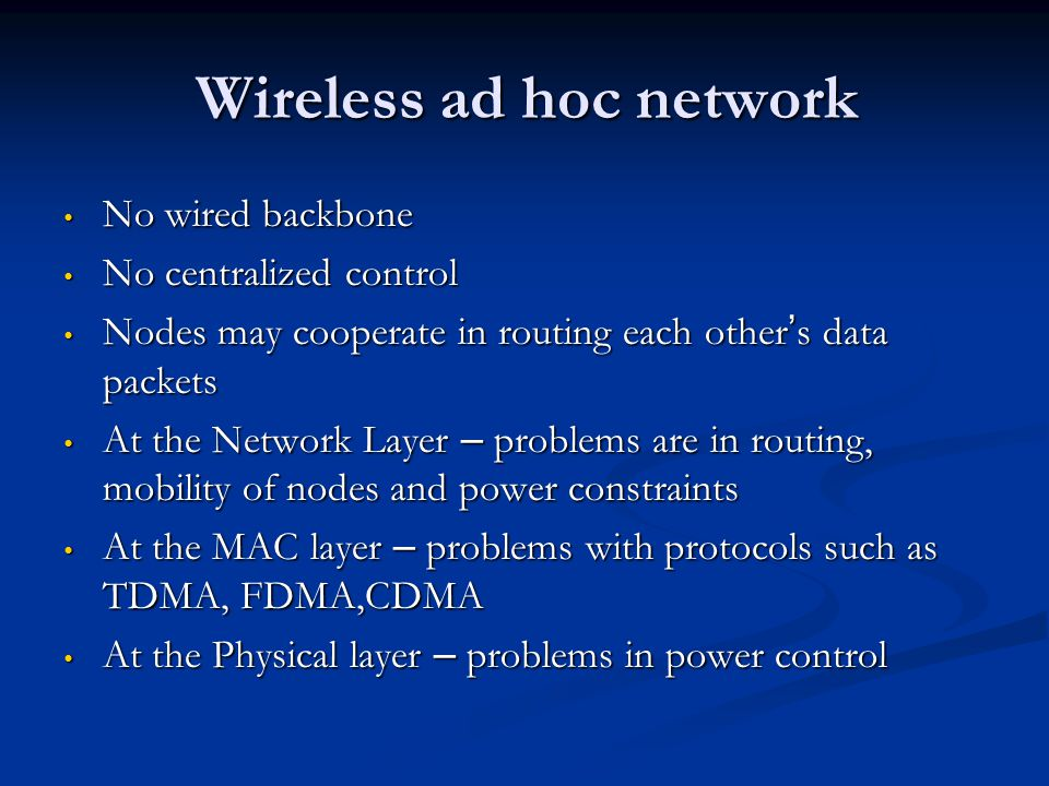Wireless ad hoc network No wired backbone No wired backbone No centralized control No centralized control Nodes may cooperate in routing each other s
