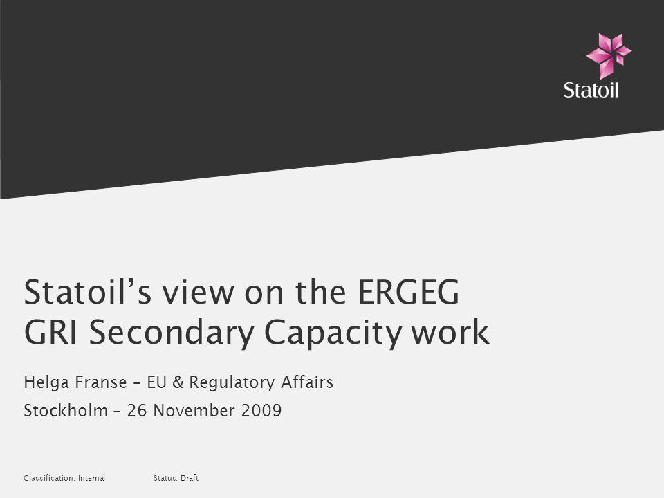 Classification: Internal Status: Draft Statoils view on the ERGEG GRI Secondary Capacity work Helga Franse – EU & Regulatory Affairs Stockholm – 26 No