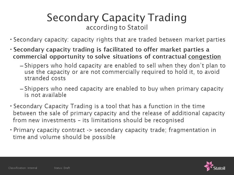 Classification: Internal Status: Draft Secondary Capacity Trading according to Statoil Secondary capacity: capacity rights that are traded between mar