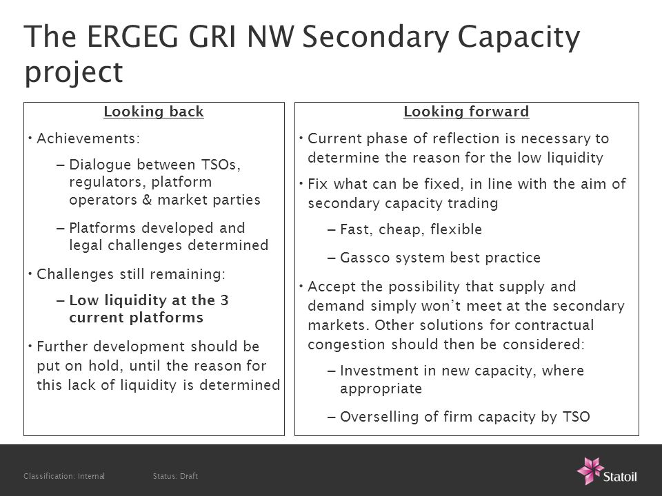 Classification: Internal Status: Draft The ERGEG GRI NW Secondary Capacity project Looking back Achievements: – Dialogue between TSOs, regulators, platform operators & market parties – Platforms developed and legal challenges determined Challenges still remaining: – Low liquidity at the 3 current platforms Further development should be put on hold, until the reason for this lack of liquidity is determined Looking forward Current phase of reflection is necessary to determine the reason for the low liquidity Fix what can be fixed, in line with the aim of secondary capacity trading – Fast, cheap, flexible – Gassco system best practice Accept the possibility that supply and demand simply wont meet at the secondary markets.