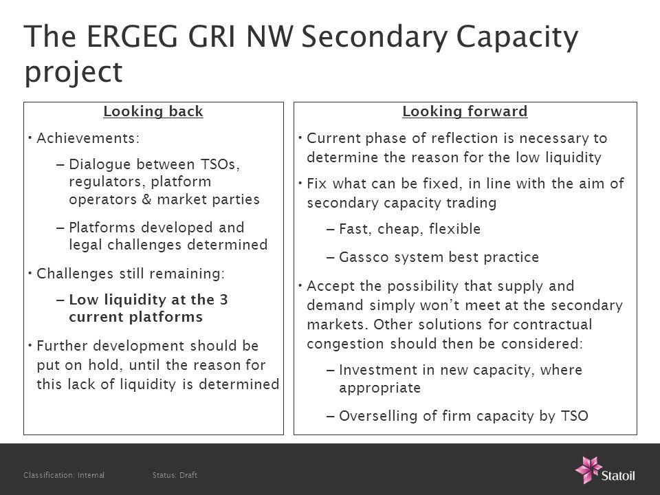 Classification: Internal Status: Draft Statoils view on the ERGEG GRI Secondary Capacity work Helga Franse European Regulation Advisor helfra@statoil.com, tel: +32 4744 9 5354 www.statoil.com Thank you