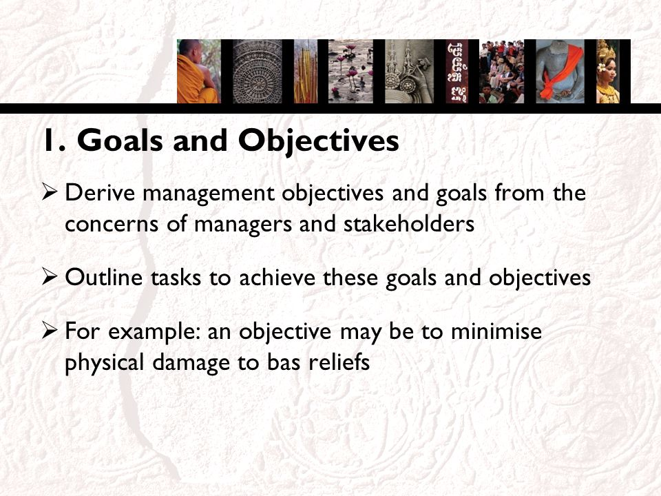 1. Goals and Objectives Derive management objectives and goals from the concerns of managers and stakeholders Outline tasks to achieve these goals and