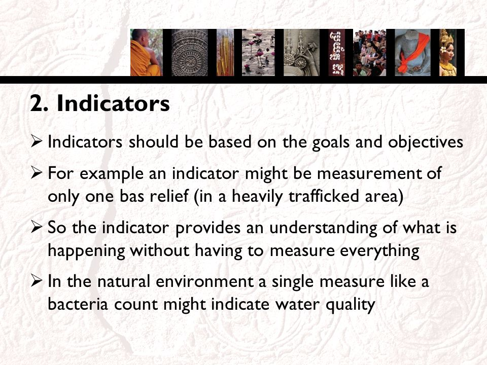 2. Indicators Indicators should be based on the goals and objectives For example an indicator might be measurement of only one bas relief (in a heavil