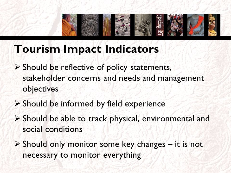 Tourism Impact Indicators Should be reflective of policy statements, stakeholder concerns and needs and management objectives Should be informed by field experience Should be able to track physical, environmental and social conditions Should only monitor some key changes – it is not necessary to monitor everything