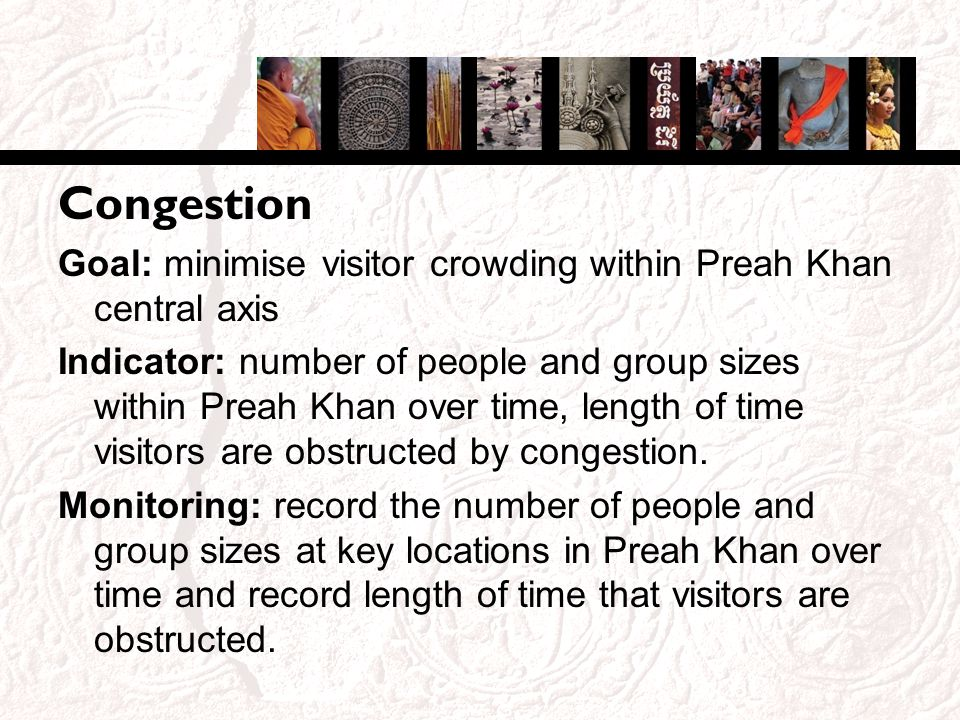 Congestion Goal: minimise visitor crowding within Preah Khan central axis Indicator: number of people and group sizes within Preah Khan over time, length of time visitors are obstructed by congestion.