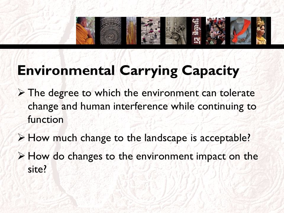 Environmental Carrying Capacity The degree to which the environment can tolerate change and human interference while continuing to function How much change to the landscape is acceptable.