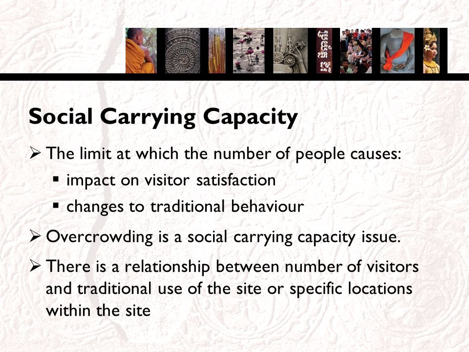 Social Carrying Capacity The limit at which the number of people causes: impact on visitor satisfaction changes to traditional behaviour Overcrowding is a social carrying capacity issue.