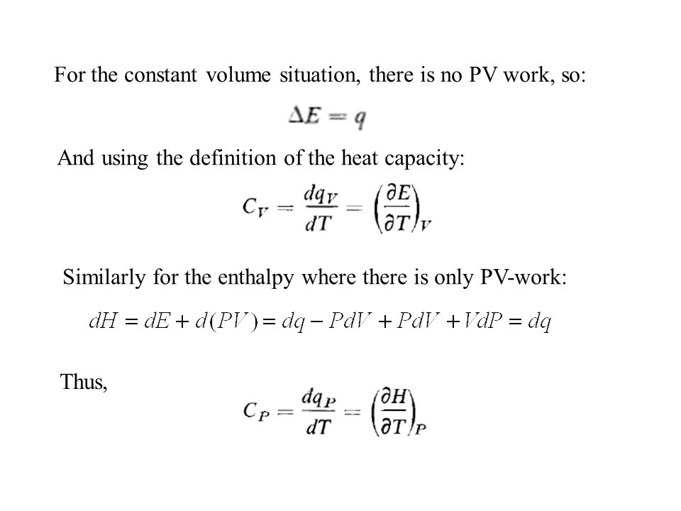 For the constant volume situation, there is no PV work, so: And using the definition of the heat capacity: Similarly for the enthalpy where there is o