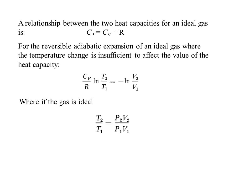 A relationship between the two heat capacities for an ideal gas is: C P = C V + R For the reversible adiabatic expansion of an ideal gas where the tem