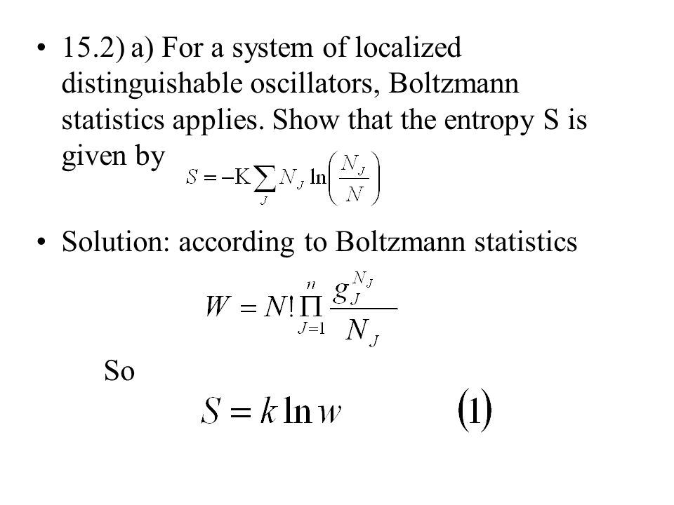15.2) a) For a system of localized distinguishable oscillators, Boltzmann statistics applies. Show that the entropy S is given by Solution: according