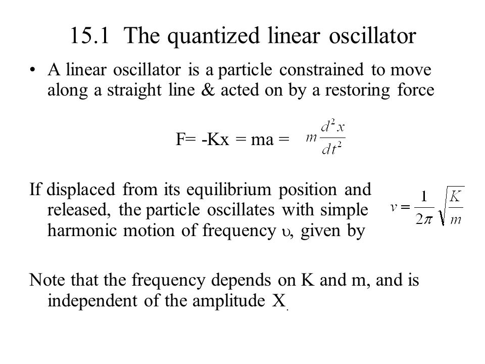 15.1 The quantized linear oscillator A linear oscillator is a particle constrained to move along a straight line & acted on by a restoring force F= -K