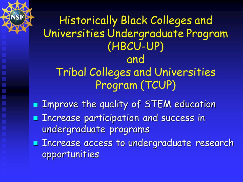 Historically Black Colleges and Universities Undergraduate Program (HBCU-UP) and Tribal Colleges and Universities Program (TCUP) Improve the quality of STEM education Improve the quality of STEM education Increase participation and success in undergraduate programs Increase participation and success in undergraduate programs Increase access to undergraduate research opportunities Increase access to undergraduate research opportunities