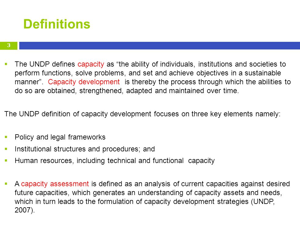 Definitions The UNDP defines capacity as the ability of individuals, institutions and societies to perform functions, solve problems, and set and achieve objectives in a sustainable manner.