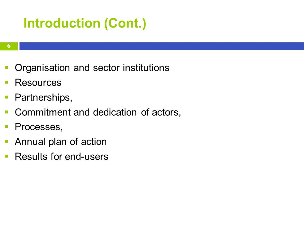 Introduction (Cont.) Organisation and sector institutions Resources Partnerships, Commitment and dedication of actors, Processes, Annual plan of action Results for end-users 6