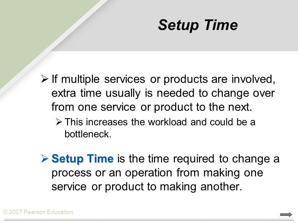 © 2007 Pearson Education Setup Time If multiple services or products are involved, extra time usually is needed to change over from one service or pro