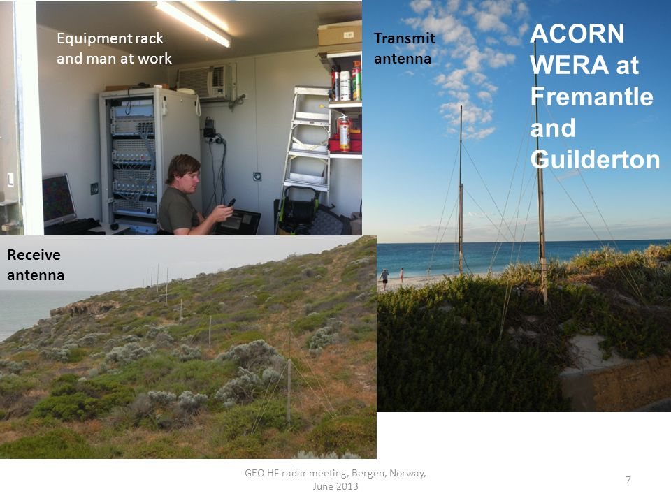 7 ACORN WERA at Fremantle and Guilderton Transmit antenna Receive antenna Equipment rack and man at work GEO HF radar meeting, Bergen, Norway, June 2013