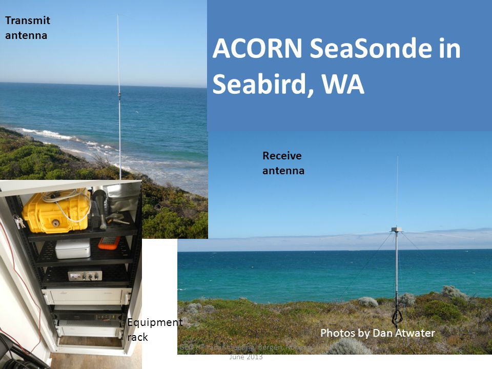 ACORN SeaSonde in Seabird, WA Photos by Dan Atwater 8 Transmit antenna Receive antenna Equipment rack GEO HF radar meeting, Bergen, Norway, June 2013