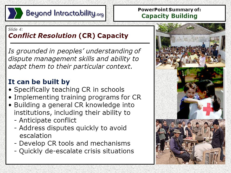 Slide 5: Development Capacity Involves helping local people and institutions to address issues of human survival and welfare It can be built by Strengthening institutions ability to mobilize resources Strengthening the core institutions Supporting academic and scientific communities Instituting governmental policies which foster - Skills transfer - Training - Human resource management - Organizational development - The strengthening of social networks PowerPoint Summary of: Capacity Building