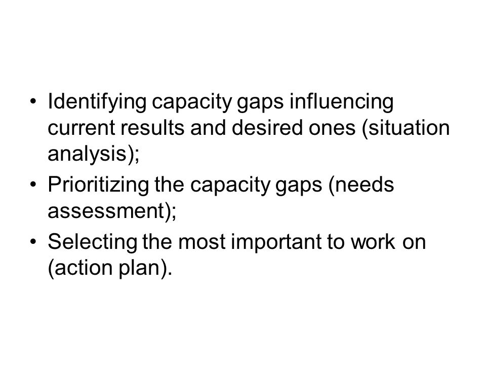 Identifying capacity gaps influencing current results and desired ones (situation analysis); Prioritizing the capacity gaps (needs assessment); Selecting the most important to work on (action plan).