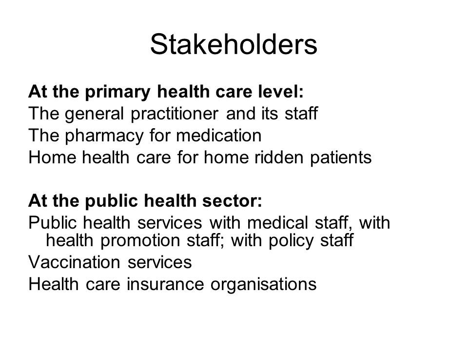 Stakeholders At the primary health care level: The general practitioner and its staff The pharmacy for medication Home health care for home ridden patients At the public health sector: Public health services with medical staff, with health promotion staff; with policy staff Vaccination services Health care insurance organisations