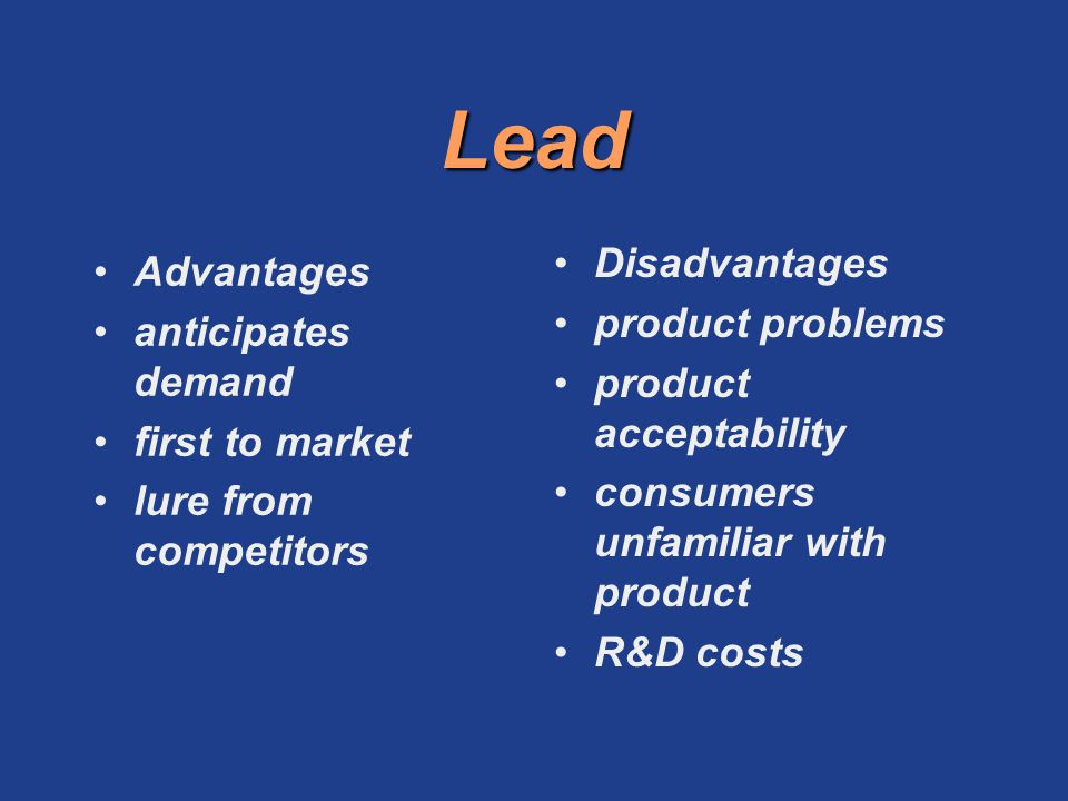 Lead Advantages anticipates demand first to market lure from competitors Disadvantages product problems product acceptability consumers unfamiliar wit