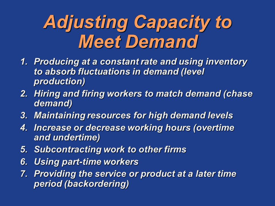Adjusting Capacity to Meet Demand 1.Producing at a constant rate and using inventory to absorb fluctuations in demand (level production) 2.Hiring and