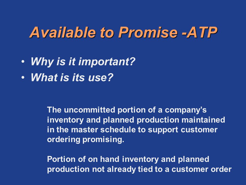 Available to Promise -ATP Why is it important? What is its use? The uncommitted portion of a companys inventory and planned production maintained in t