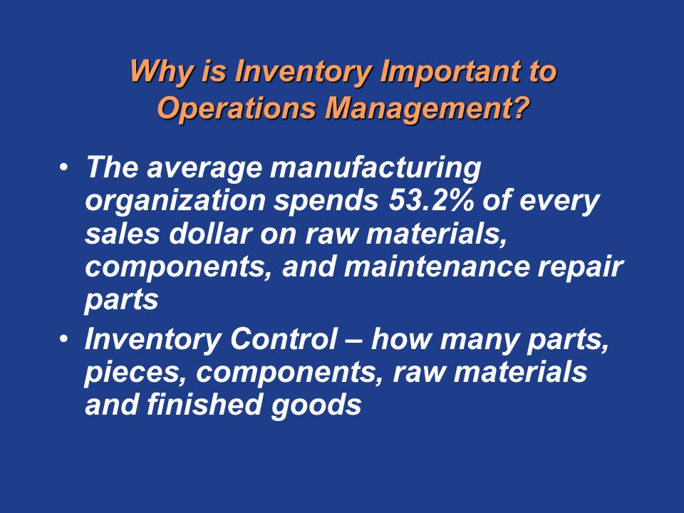Why is Inventory Important to Operations Management? The average manufacturing organization spends 53.2% of every sales dollar on raw materials, compo