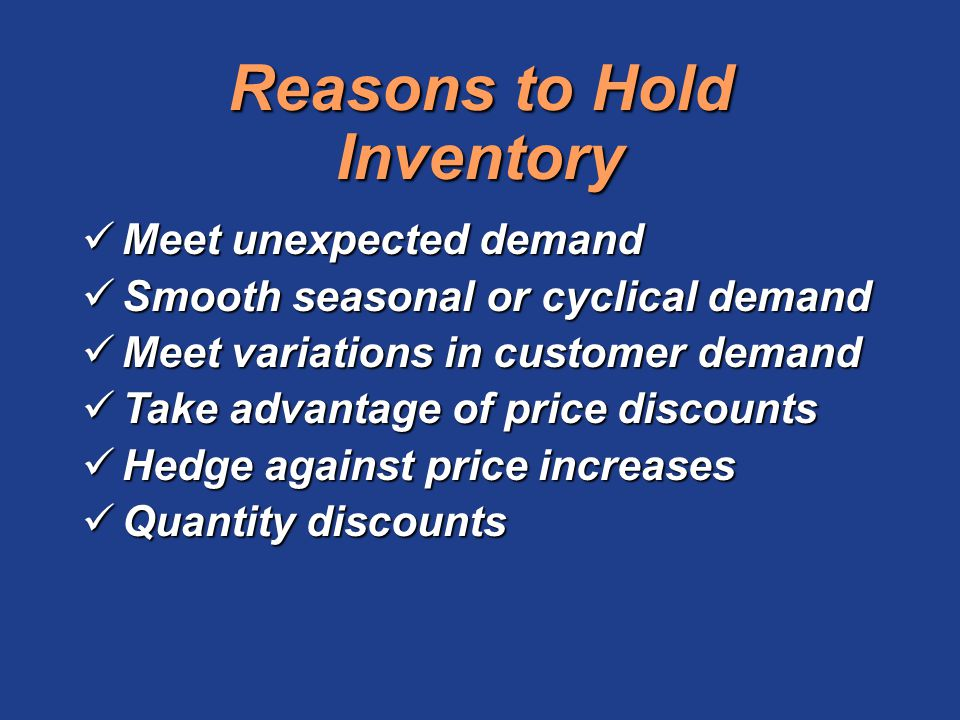 Reasons to Hold Inventory Meet unexpected demand Meet unexpected demand Smooth seasonal or cyclical demand Smooth seasonal or cyclical demand Meet var