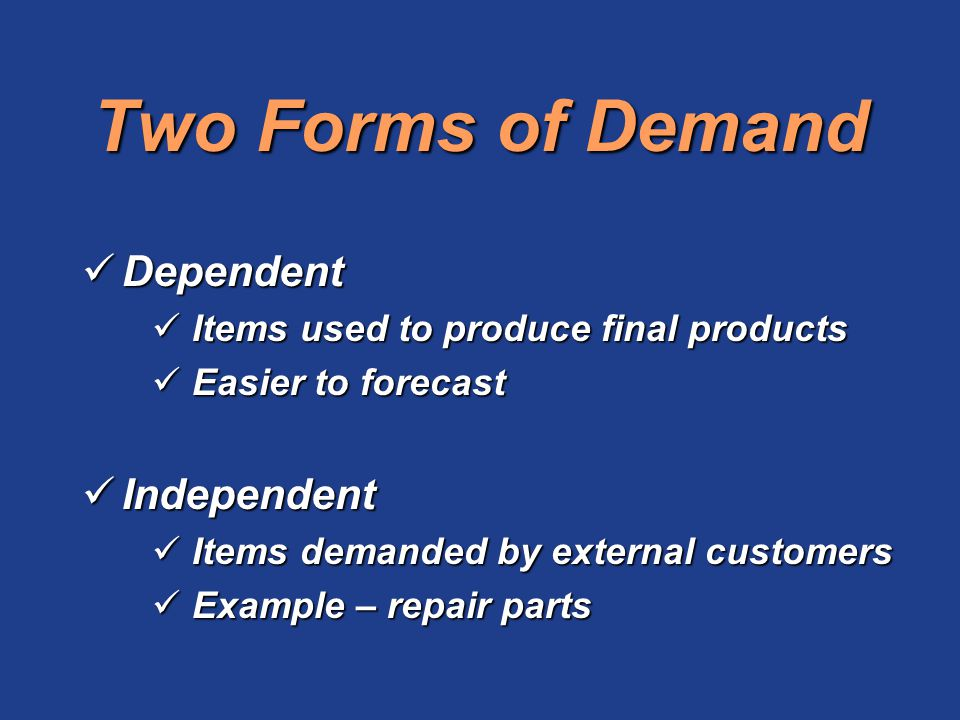 Two Forms of Demand Dependent Dependent Items used to produce final products Items used to produce final products Easier to forecast Easier to forecas