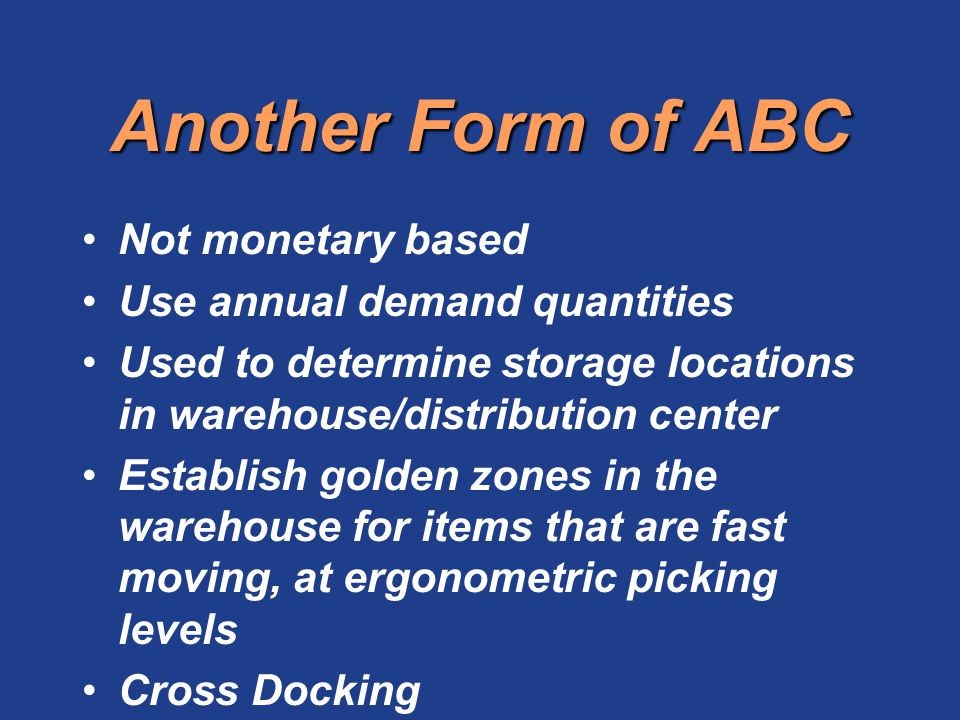 Another Form of ABC Not monetary based Use annual demand quantities Used to determine storage locations in warehouse/distribution center Establish gol