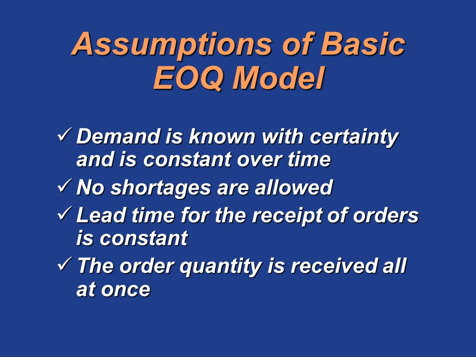Assumptions of Basic EOQ Model Demand is known with certainty and is constant over time Demand is known with certainty and is constant over time No sh