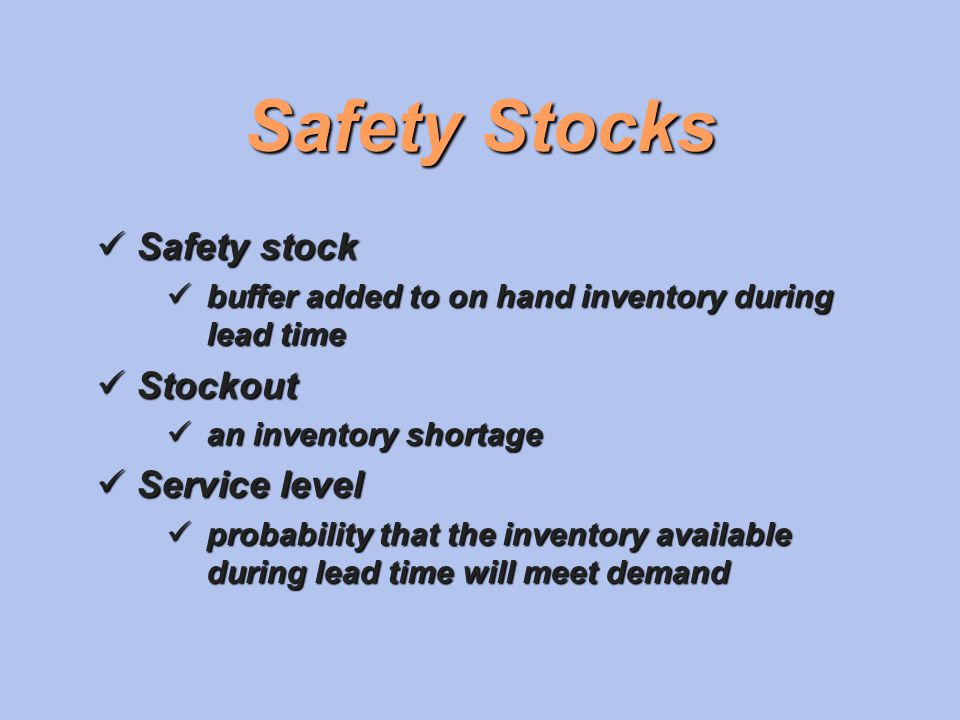 Safety Stocks Safety stock Safety stock buffer added to on hand inventory during lead time buffer added to on hand inventory during lead time Stockout