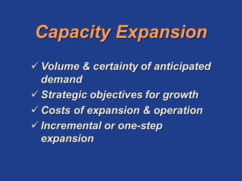 Capacity Expansion Volume & certainty of anticipated demand Volume & certainty of anticipated demand Strategic objectives for growth Strategic objecti