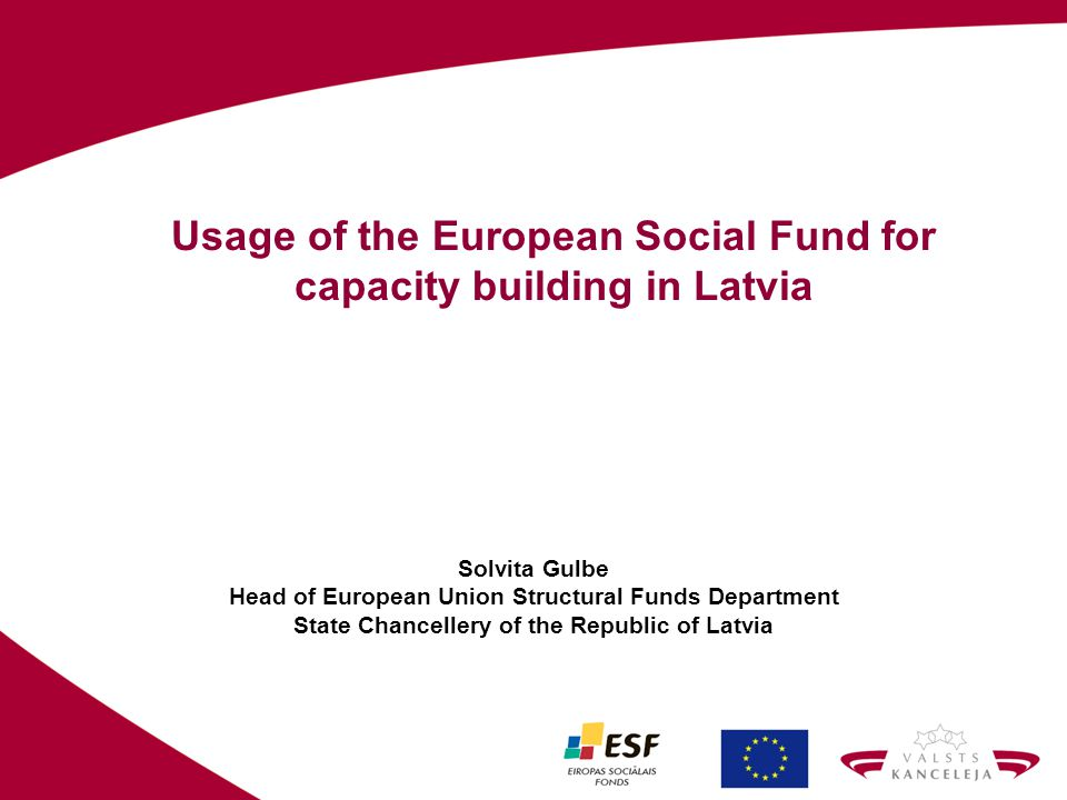 Usage of the European Social Fund for capacity building in Latvia Solvita Gulbe Head of European Union Structural Funds Department State Chancellery o