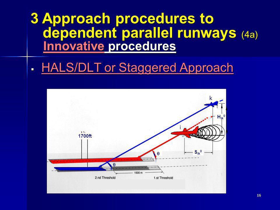 16 HALS/DLT or Staggered Approach HALS/DLT or Staggered Approach 3 Approach procedures to dependent parallel runways (4a) Innovative procedures 1700ft