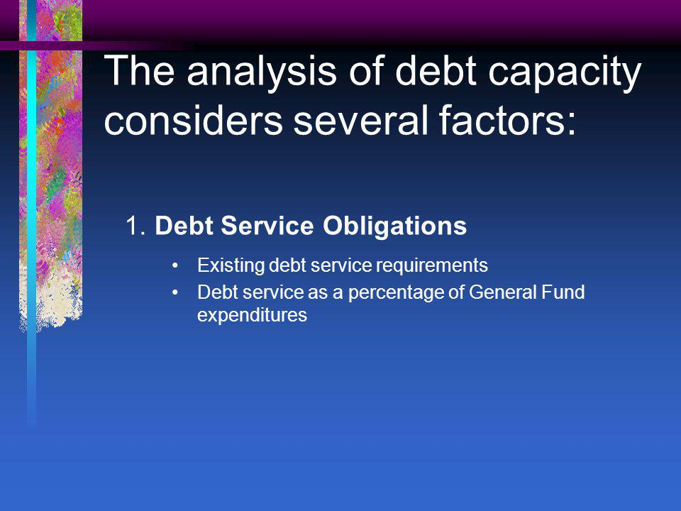 The analysis of debt capacity considers several factors: 1.Debt Service Obligations Existing debt service requirements Debt service as a percentage of General Fund expenditures