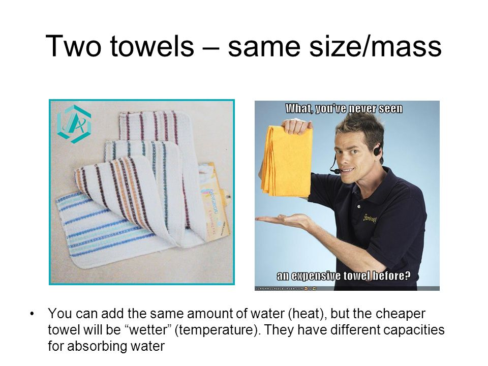 Two towels – same size/mass You can add the same amount of water (heat), but the cheaper towel will be wetter (temperature).