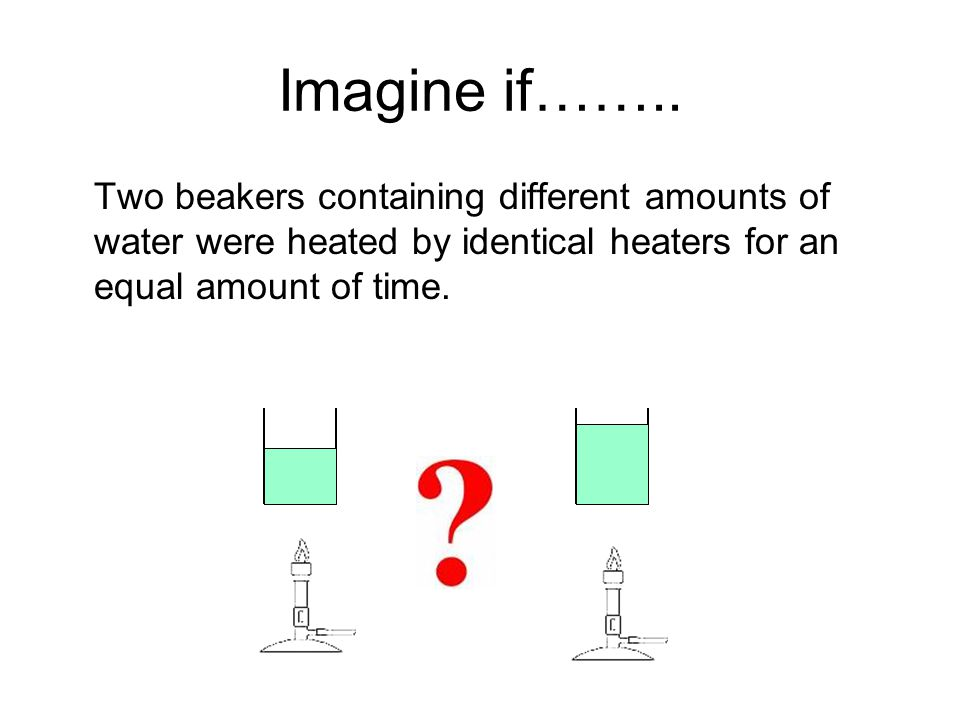Imagine if…….. Two beakers containing different amounts of water were heated by identical heaters for an equal amount of time.