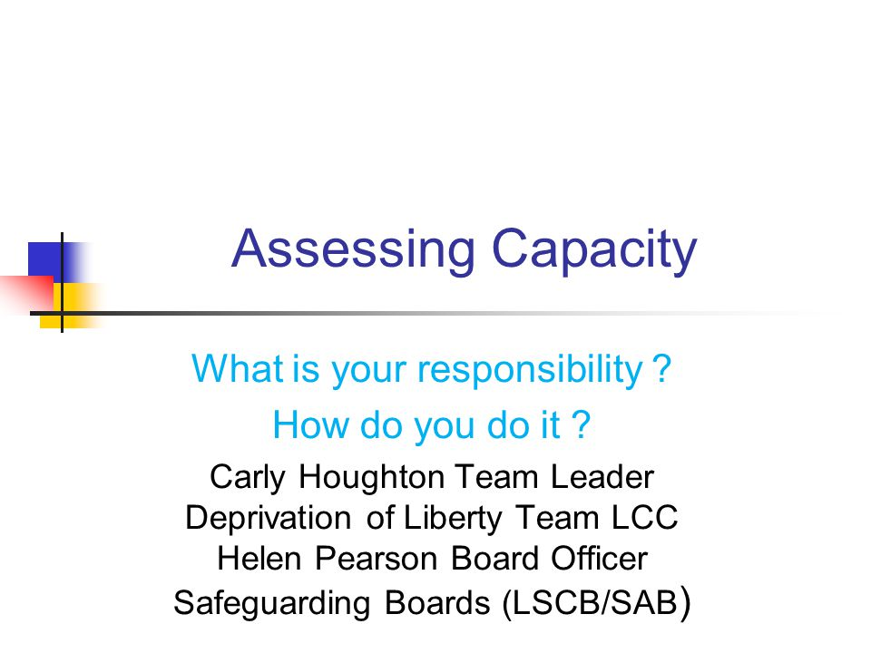 Assessing Capacity What is your responsibility . How do you do it .