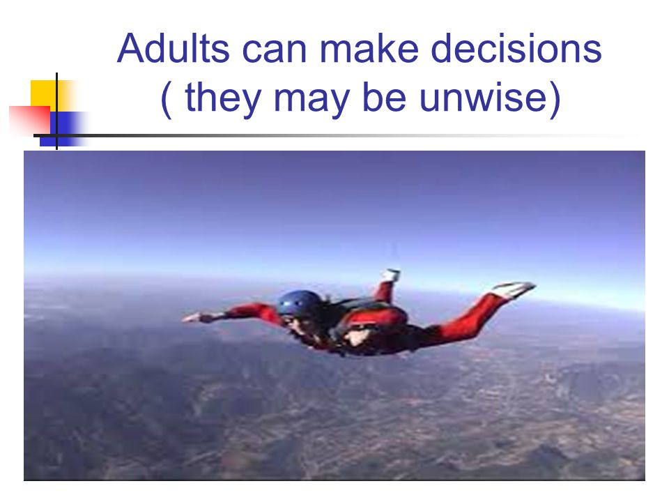 Adults can make decisions ( they may be unwise)