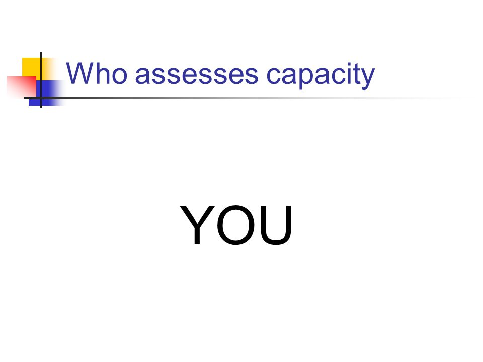 Who assesses capacity YOU