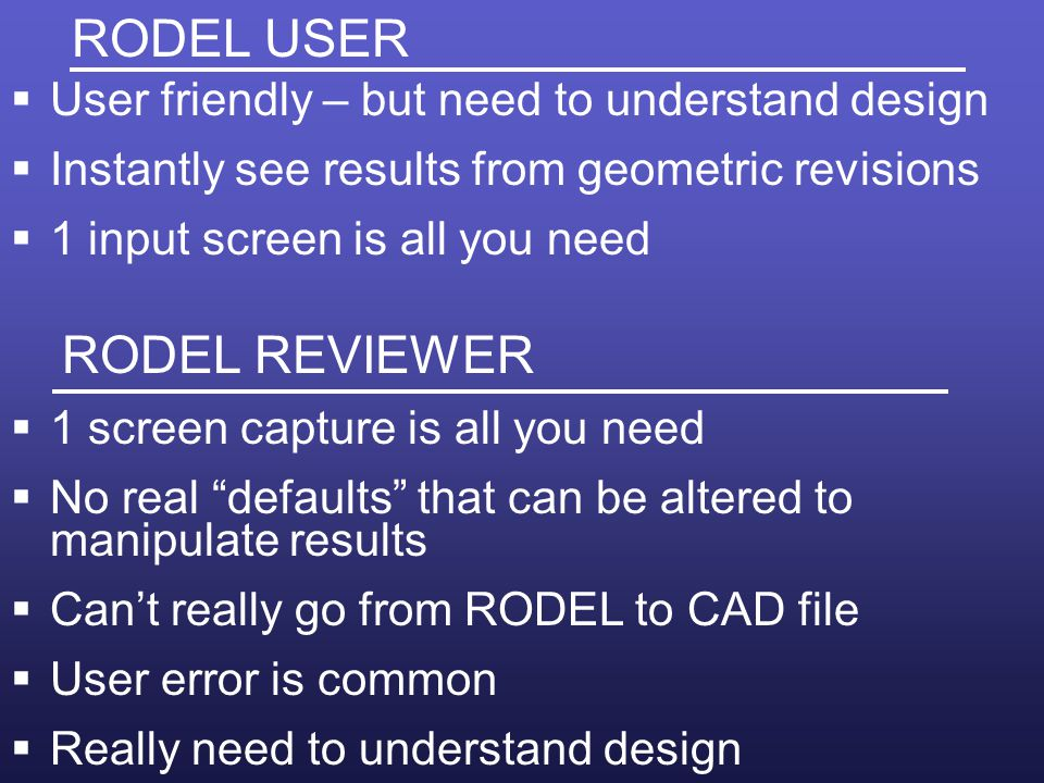 RODEL USER User friendly – but need to understand design Instantly see results from geometric revisions 1 input screen is all you need RODEL REVIEWER 1 screen capture is all you need No real defaults that can be altered to manipulate results Cant really go from RODEL to CAD file User error is common Really need to understand design