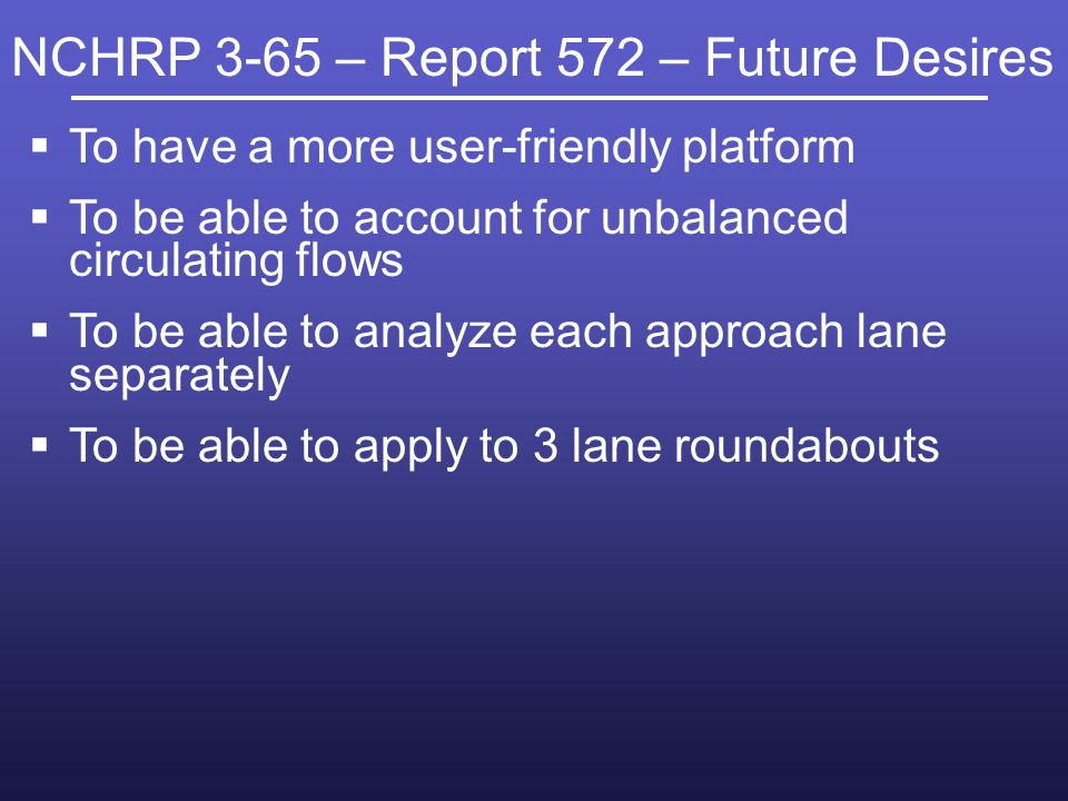 NCHRP 3-65 – Report 572 – Future Desires To have a more user-friendly platform To be able to account for unbalanced circulating flows To be able to analyze each approach lane separately To be able to apply to 3 lane roundabouts